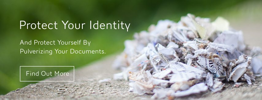 Protect Your Identity and Protect Yourself, By pulverizing your documents with A+ Shredding!